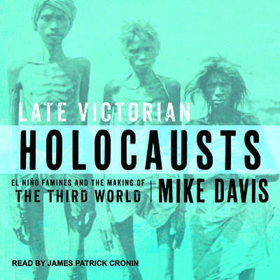 Late Victorian Holocausts: El Niño Famines and the Making of the Third World Audiobook, by Mike Davis