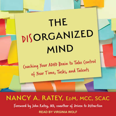 The Disorganized Mind: Coaching Your ADHD Brain to Take Control of Your Time, Tasks, and Talents Audiobook, by Nancy A. Ratey