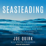 Seasteading: How Floating Nations Will Restore the Environment, Enrich the Poor, Cure the Sick, and Liberate Humanity from Politicians Audiobook, by Joe Quirk