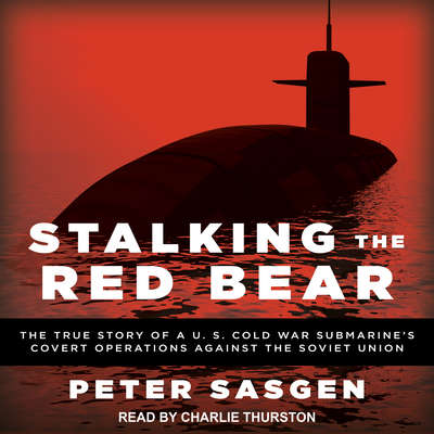 Stalking the Red Bear: The True Story of a U.S. Cold War Submarines Covert Operations Against the Soviet Union Audiobook, by Peter Sasgen
