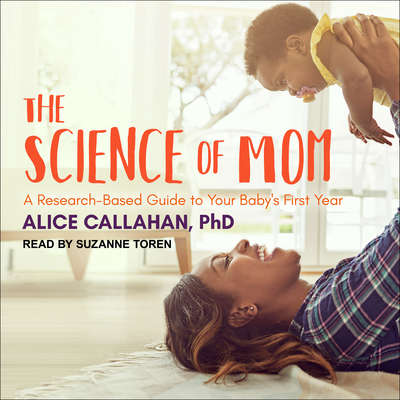 The Science of Mom: A Research-Based Guide to Your Babys First Year Audiobook, by Alice Callahan
