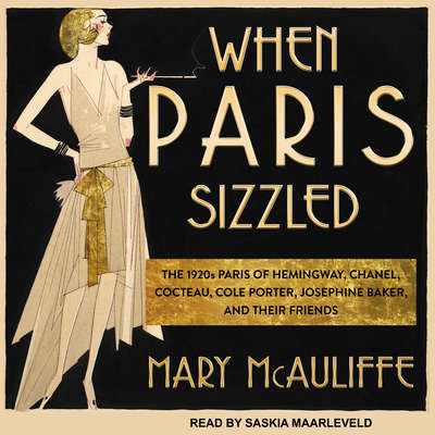 When Paris Sizzled: The 1920s Paris of Hemingway, Chanel, Cocteau, Cole Porter, Josephine Baker, and Their Friends Audiobook, by Mary McAuliffe