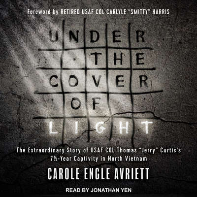 Under the Cover of Light: The Extraordinary Story of USAF COL Thomas Jerry Curtiss 7 1/2 -Year Captivity in North Vietnam Audiobook, by Carole Engle Avriett