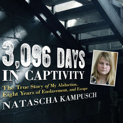 3,096 Days in Captivity: The True Story of My Abduction, Eight Years of Enslavement, and Escape Audiobook, by Natascha Kampusch