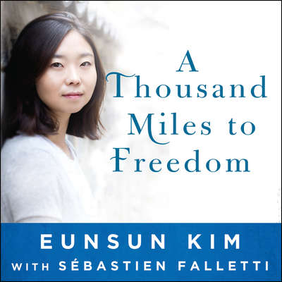A Thousand Miles to Freedom: My Escape from North Korea Audiobook, by Eunsun Kim
