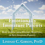 Adult Children of Emotionally Immature Parents: How to Heal from Distant, Rejecting, or Self-Involved Parents Audiobook, by Lindsay C. Gibson