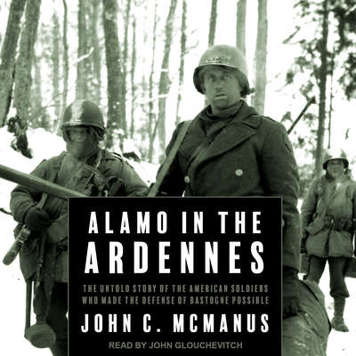 Alamo in the Ardennes: The Untold Story of the American Soldiers Who Made the Defense of Bastogne Possible Audiobook, by John C. McManus