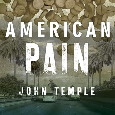 American Pain: How a Young Felon and His Ring of Doctors Unleashed Americas Deadliest Drug Epidemic Audiobook, by John Temple