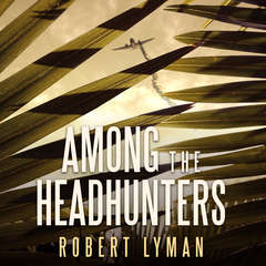 Among the Headhunters: An Extraordinary World War II Story of Survival in the Burmese Jungle Audiobook, by Robert Lyman