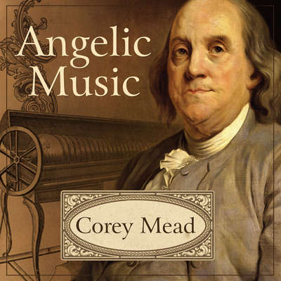 Angelic Music: The Story of Benjamin Franklins Glass Armonica Audiobook, by Corey Mead