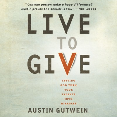 Live to Give: Letting God Turn Your Talents into Miracles Audiobook, by Austin Gutwein