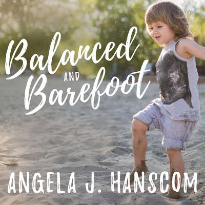 Balanced and Barefoot: How Unrestricted Outdoor Play Makes for Strong, Confident, and Capable Children Audiobook, by Angela J. Hanscom
