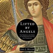 Lifted by Angels: The Presence and Power of Our Heavenly Guides and Guardians, by Joel J. Miller