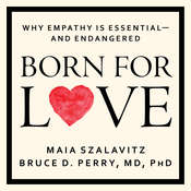 Born for Love: Why Empathy Is Essential--and Endangered Audiobook, by Maia Szalavitz, Bruce D. Perry