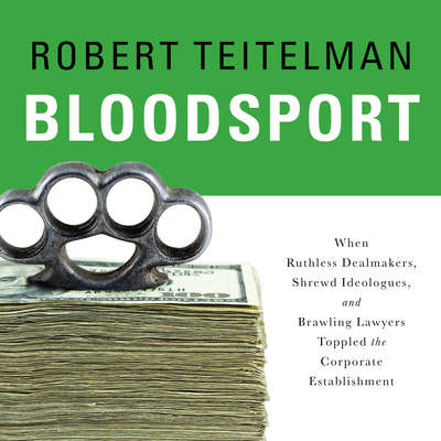 Bloodsport: When Ruthless Dealmakers, Shrewd Ideologues, and Brawling Lawyers Toppled the Corporate Establishment Audiobook, by Robert Teitelman