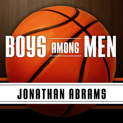 Boys Among Men: How the Prep-to-Pro Generation Redefined the NBA and Sparked a Basketball Revolution Audiobook, by Jonathan Abrams