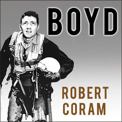 Boyd: The Fighter Pilot Who Changed the Art of War Audiobook, by Robert Coram
