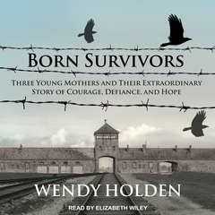Born Survivors: Three Young Mothers and Their Extraordinary Story of Courage, Defiance, and Hope Audiobook, by Wendy Holden