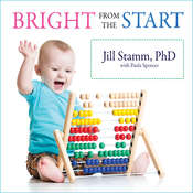 Bright from the Start: The Simple, Science-Backed Way to Nurture Your Childs Developing Mind from Birth to Age 3 Audiobook, by Paula Spencer, Jill Stamm