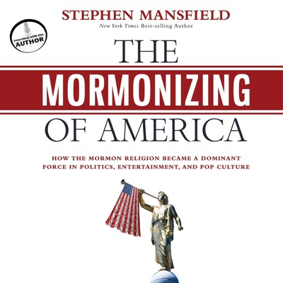 The Mormonizing of America: How the Mormon Religion Became a Dominant Force in Politics, Entertainment, and Pop Culture Audiobook, by Stephen Mansfield