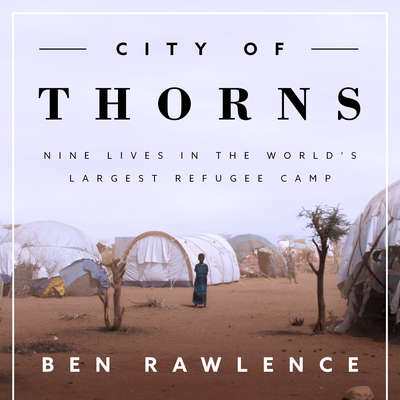 City of Thorns: Nine Lives in the World's Largest Refugee Camp Audiobook, by Ben Rawlence