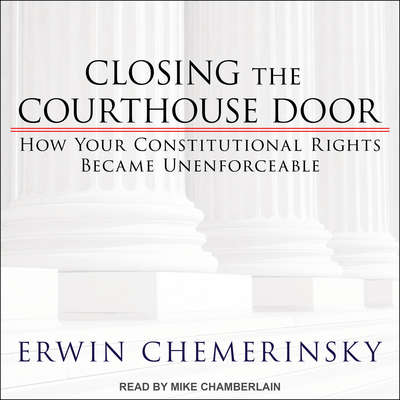Closing the Courthouse Door: How Your Constitutional Rights Became Unenforceable Audiobook, by Erwin Chemerinsky