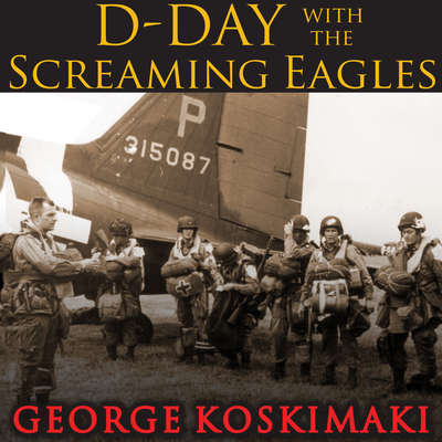 D-Day with the Screaming Eagles Audiobook, by George Koskimaki
