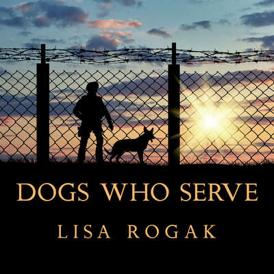 Dogs Who Serve: Incredible Stories of Our Canine Military Heroes Audiobook, by Lisa Rogak