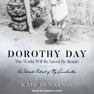Dorothy Day: The World Will Be Saved by Beauty: An Intimate Portrait of My Grandmother Audiobook, by Kate Hennessy