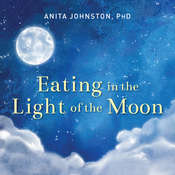 Eating in the Light of the Moon: How Women Can Transform Their Relationship with Food Through Myths, Metaphors, and Storytelling Audiobook, by Anita A. Johnston