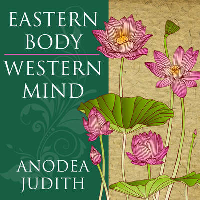 Eastern Body, Western Mind: Psychology and the Chakra System As a Path to the Self Audiobook, by Anodea Judith