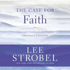 The Case for Faith: A Journalist Investigates the Toughest Objections to Christianity Audiobook, by Lee Strobel