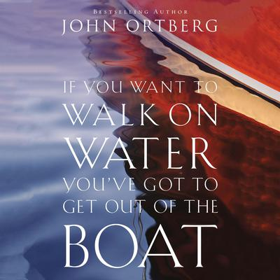 If You Want to Walk on Water, Youve Got to Get Out of the Boat (Abridged) Audiobook, by John Ortberg