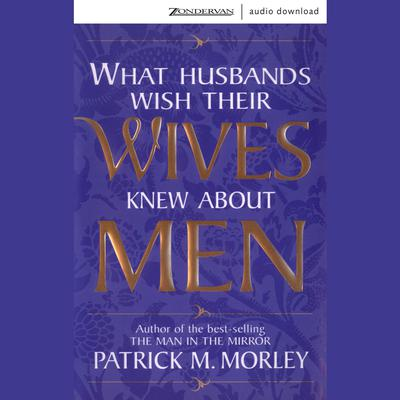 What Husbands Wish Their Wives Knew About Men (Abridged) Audiobook, by Patrick Morley