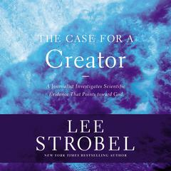 The Case for a Creator: A Journalist Investigates the New Scientific Evidence That Points Toward God Audiobook, by Lee Strobel
