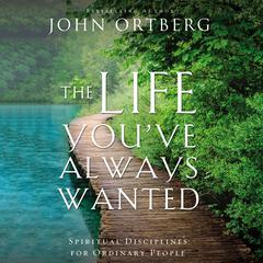 The Life Youve Always Wanted: Spiritual Disciplines for Ordinary People Audiobook, by John Ortberg