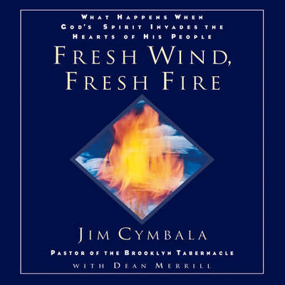 Fresh Wind, Fresh Fire: What Happens When Gods Spirit Invades the Hearts of His People Audiobook, by Jim Cymbala