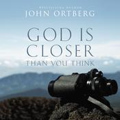 God Is Closer Than You Think: This Can Be the Greatest Moment of Your Life Because This Moment is the Place Where You Can Meet God, by John Ortberg