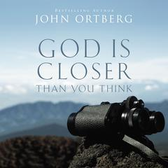 God Is Closer Than You Think: This Can Be the Greatest Moment of Your Life Because This Moment is the Place Where You Can Meet God Audiobook, by John Ortberg