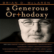 A Generous Orthodoxy: Why I am a missional, evangelical, post/protestant, liberal/conservative, mystical/poetic, biblical, charismatic/contemplative, fundamentalist/calvini, by Brian D. McLaren