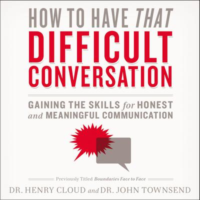 How to Have That Difficult Conversation: Gaining the Skills for Honest and Meaningful Communication Audiobook, by