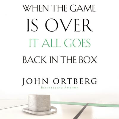 When the Game Is Over, It All Goes Back in the Box Audiobook, by John Ortberg