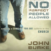 No Perfect People Allowed: Creating a Come-As-You-Are Culture in the Church, by John Burke