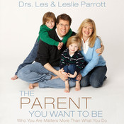 The Parent You Want to Be: Who You Are Matters More Than What You Do, by Les Parrott, Les and Leslie Parrott, Leslie Parrott