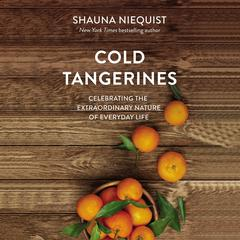 Cold Tangerines: Celebrating the Extraordinary Nature of Everyday Life Audiobook, by Shauna Niequist