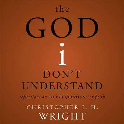 The God I Dont Understand: Reflections on Tough Questions of Faith Audiobook, by Christopher J. H. Wright