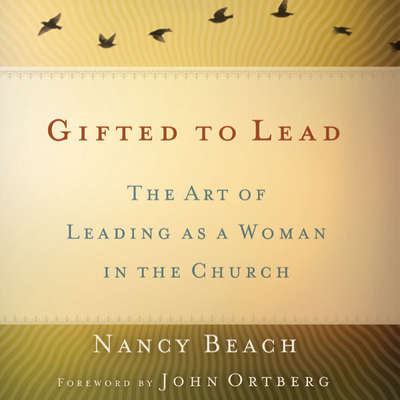 Gifted to Lead: The Art of Leading as a Woman in the Church Audiobook, by Nancy Beach
