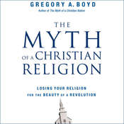 The Myth of a Christian Religion: How Believers Must Rebel to Advance the Kingdom of God, by Gregory A. Boyd