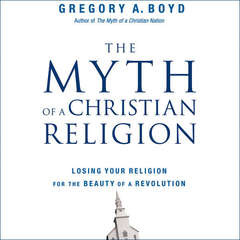 The Myth of a Christian Religion: How Believers Must Rebel to Advance the Kingdom of God Audiobook, by Gregory A. Boyd