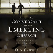 Becoming Conversant with the Emerging Church: Understanding a Movement and Its Implications, by D. A. Carson